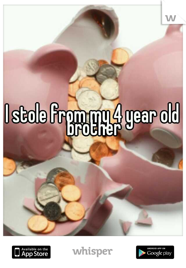I stole from my 4 year old brother