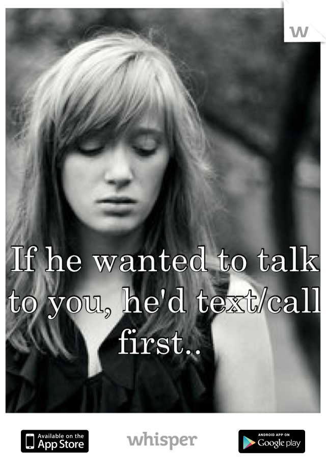 If he wanted to talk to you, he'd text/call first..