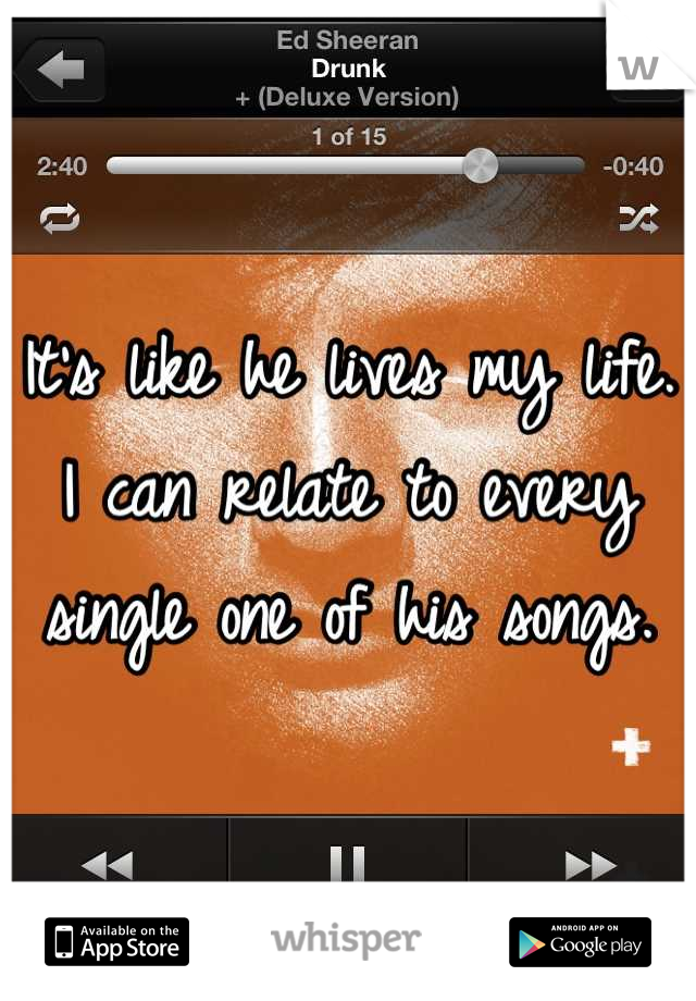 It's like he lives my life. I can relate to every single one of his songs.
