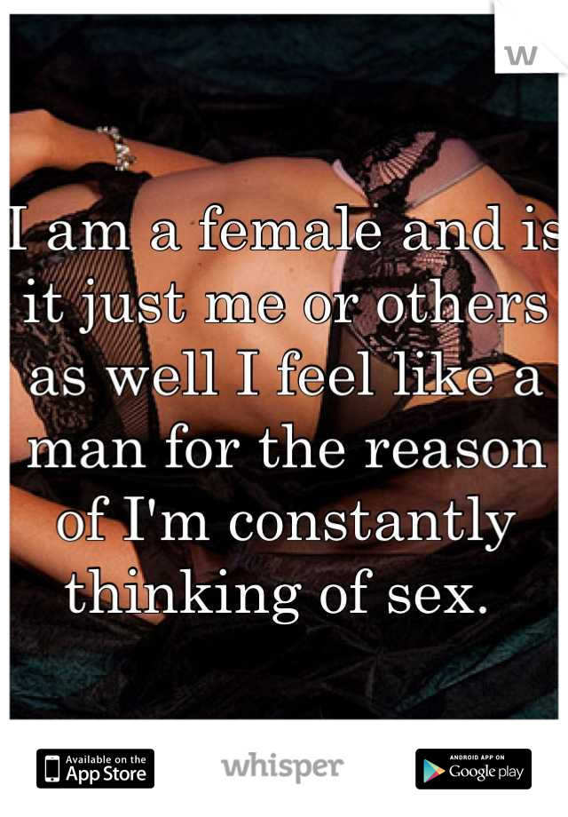I am a female and is it just me or others as well I feel like a man for the reason of I'm constantly thinking of sex.