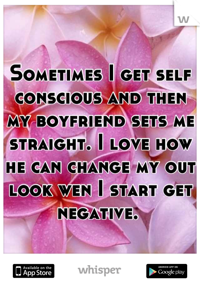 Sometimes I get self conscious and then my boyfriend sets me straight. I love how he can change my out look wen I start get negative.
