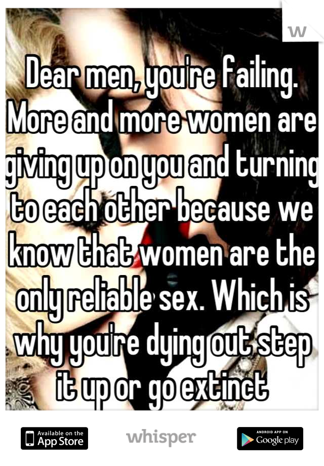Dear men, you're failing. More and more women are giving up on you and turning to each other because we know that women are the only reliable sex. Which is why you're dying out step it up or go extinct