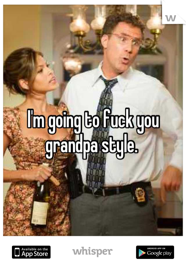 I'm going to fuck you grandpa style.