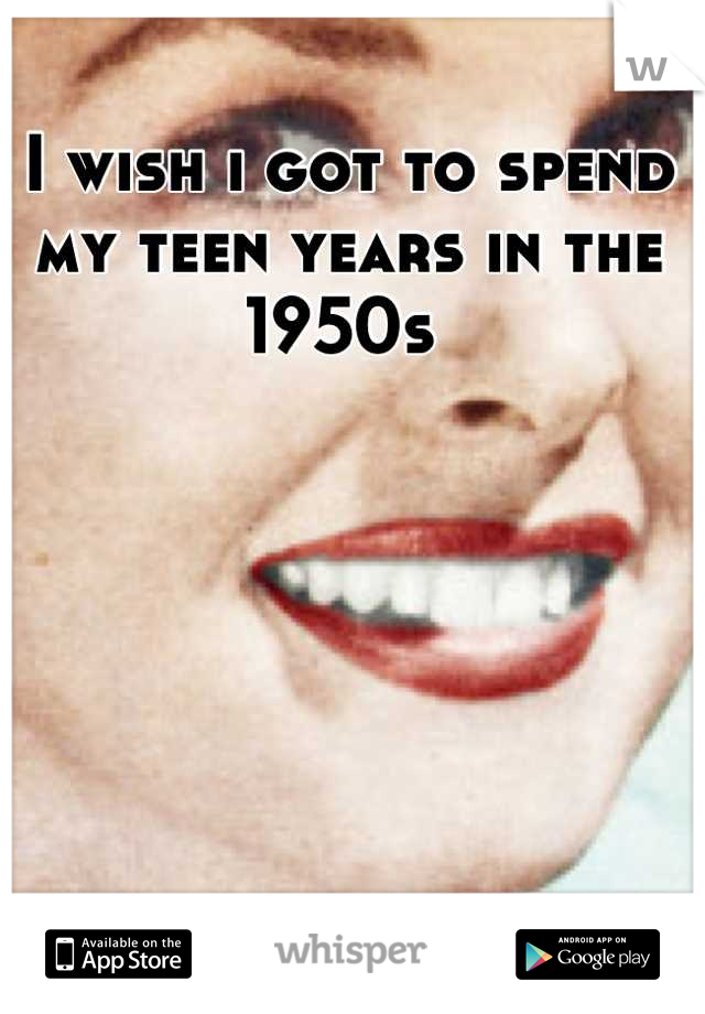 I wish i got to spend my teen years in the 1950s