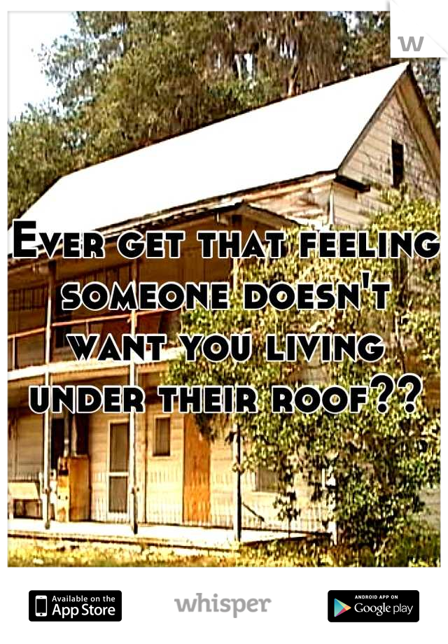 Ever get that feeling someone doesn't want you living under their roof??