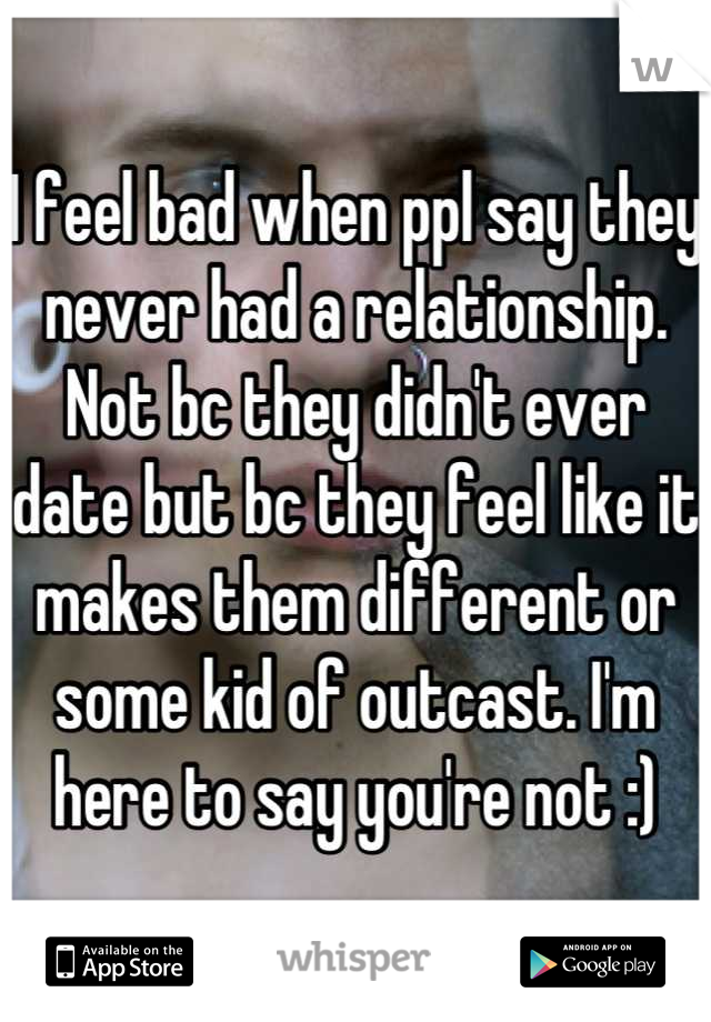 I feel bad when ppl say they never had a relationship. Not bc they didn't ever date but bc they feel like it makes them different or some kid of outcast. I'm here to say you're not :)