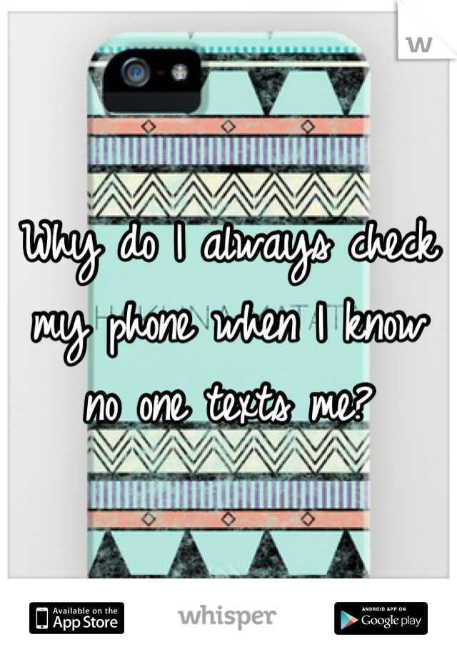 Why do I always check my phone when I know no one texts me?