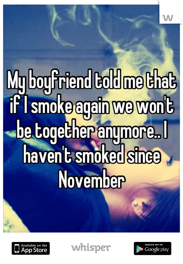 My boyfriend told me that if I smoke again we won't be together anymore.. I haven't smoked since November