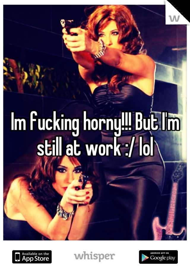 Im fucking horny!!! But I'm still at work :/ lol