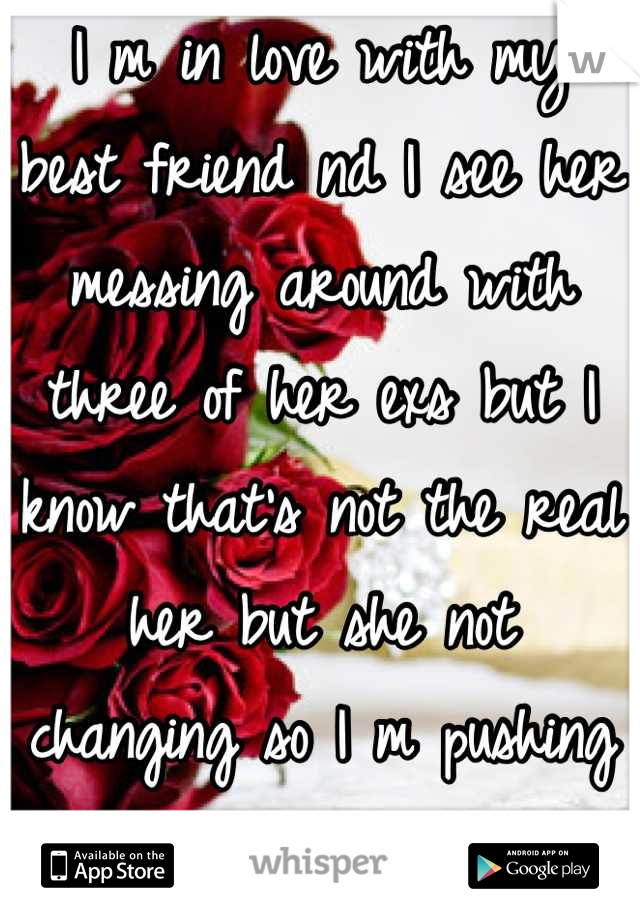 I m in love with my best friend nd I see her messing around with three of her exs but I know that's not the real her but she not changing so I m pushing her away now...I miss her