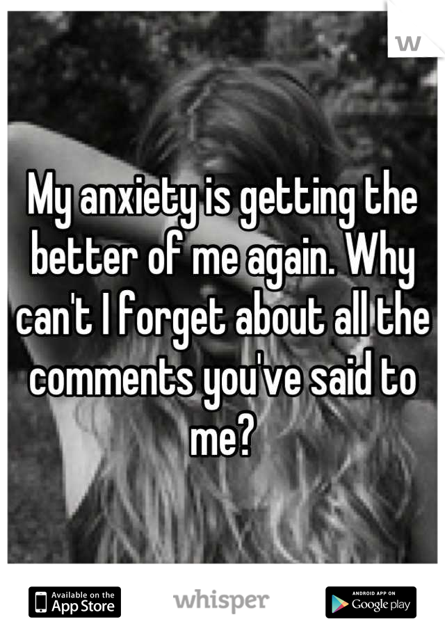 My anxiety is getting the better of me again. Why can't I forget about all the comments you've said to me?