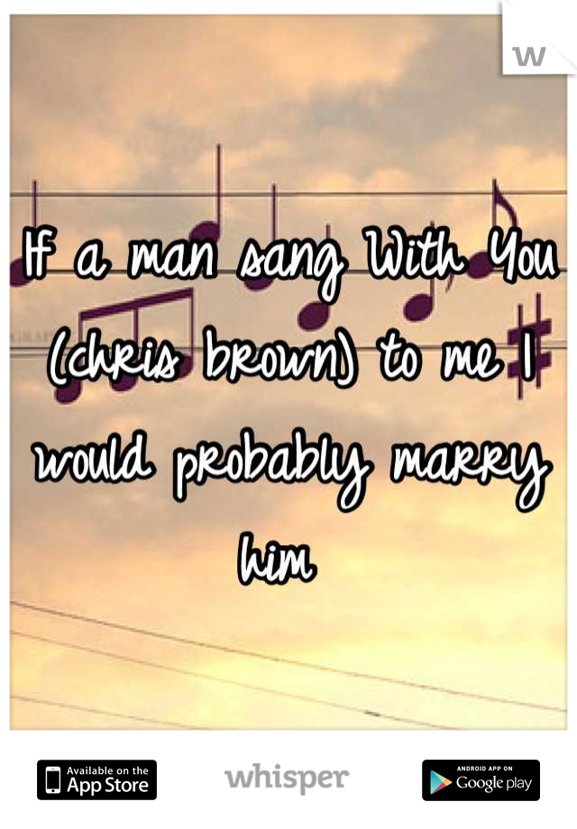 If a man sang With You (chris brown) to me I would probably marry him