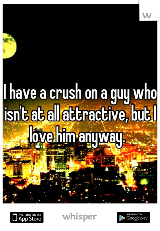 I have a crush on a guy who isn't at all attractive, but I love him anyway.