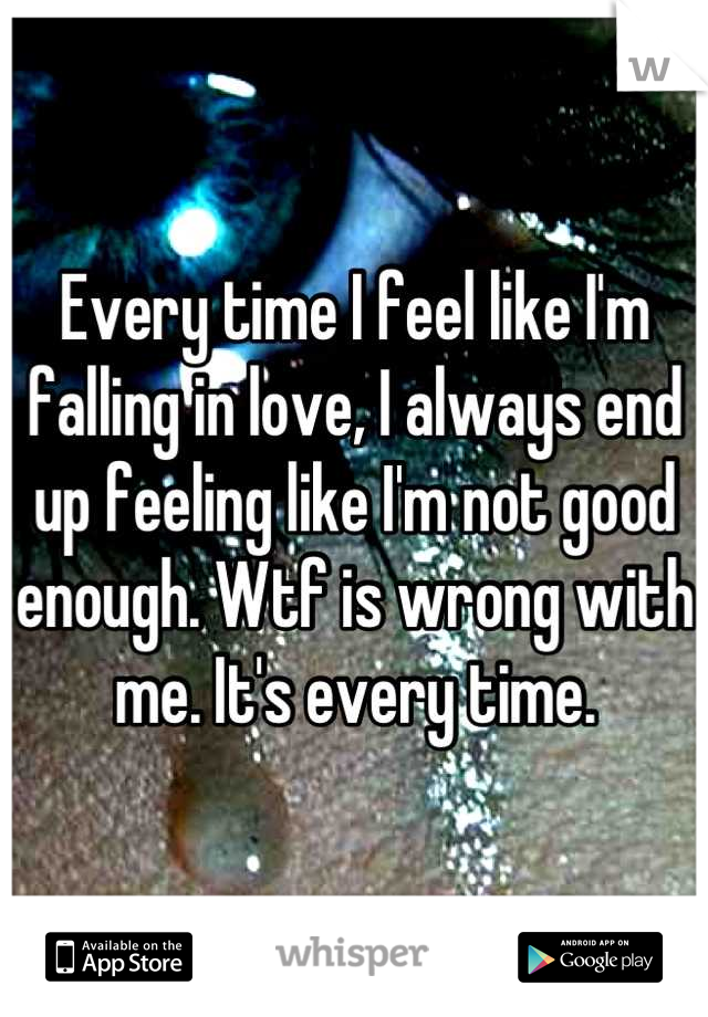 Every time I feel like I'm falling in love, I always end up feeling like I'm not good enough. Wtf is wrong with me. It's every time.