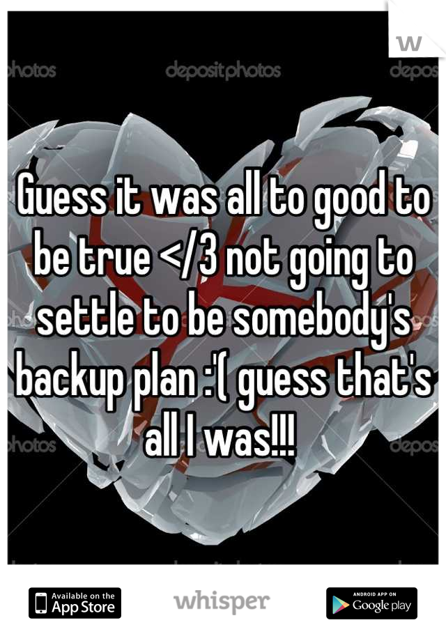 Guess it was all to good to be true </3 not going to settle to be somebody's backup plan :'( guess that's all I was!!!