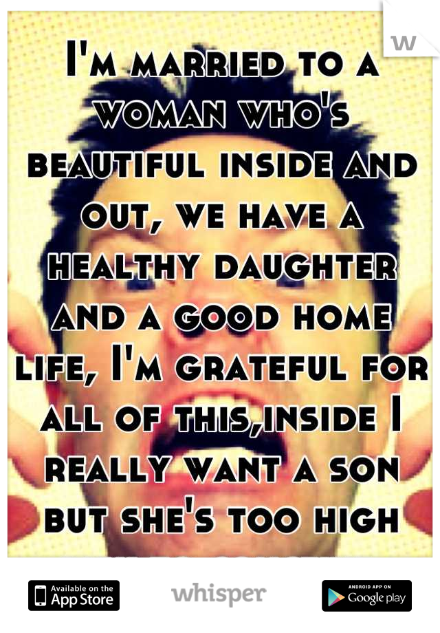 I'm married to a woman who's beautiful inside and out, we have a healthy daughter and a good home life, I'm grateful for all of this,inside I really want a son but she's too high risk to conceive