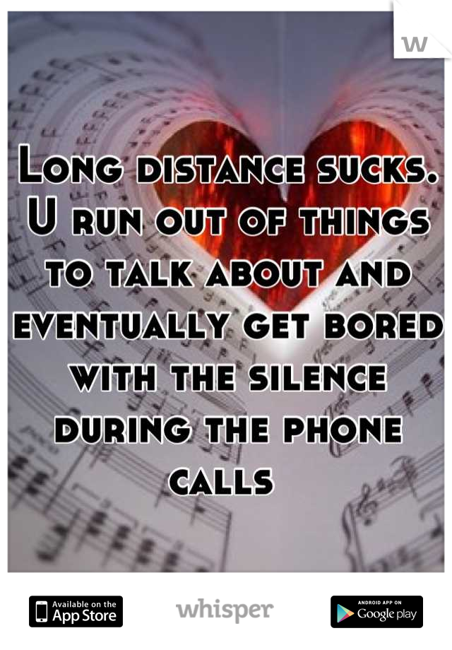 Long distance sucks. U run out of things to talk about and eventually get bored with the silence during the phone calls