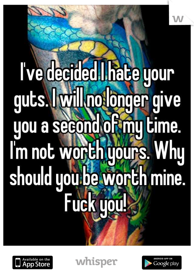 I've decided I hate your guts. I will no longer give you a second of my time. I'm not worth yours. Why should you be worth mine. Fuck you!