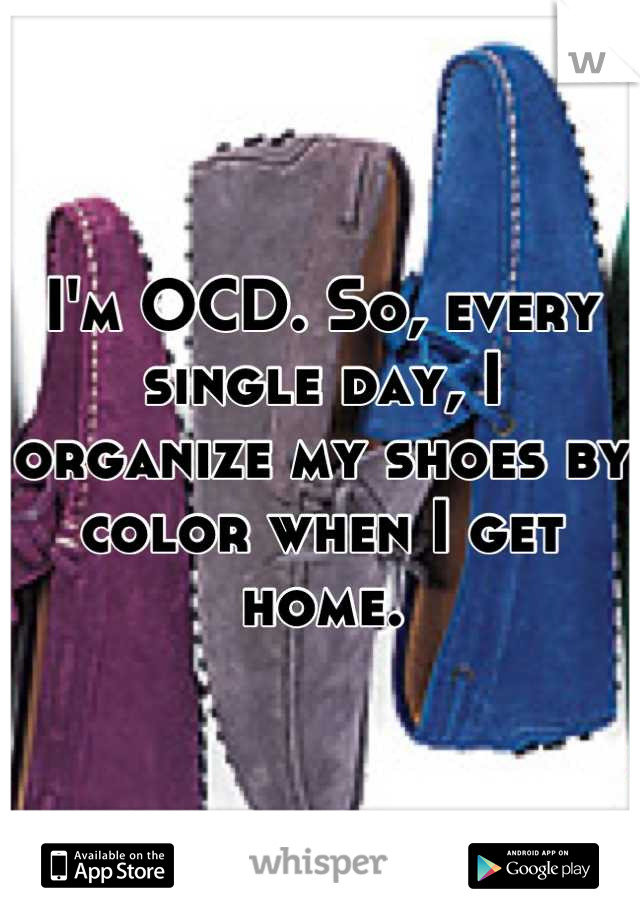 I'm OCD. So, every single day, I organize my shoes by color when I get home.