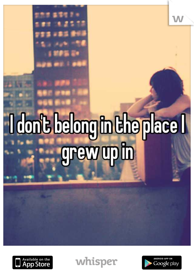 I don't belong in the place I grew up in