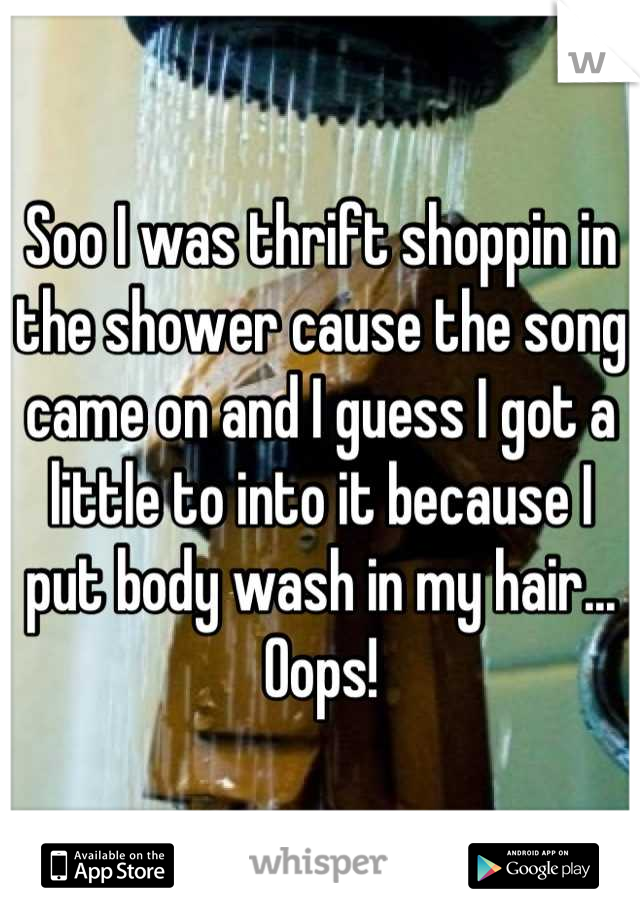Soo I was thrift shoppin in the shower cause the song came on and I guess I got a little to into it because I put body wash in my hair... Oops!
