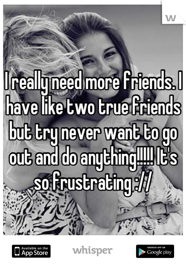 I really need more friends. I have like two true friends but try never want to go out and do anything!!!!! It's so frustrating ://