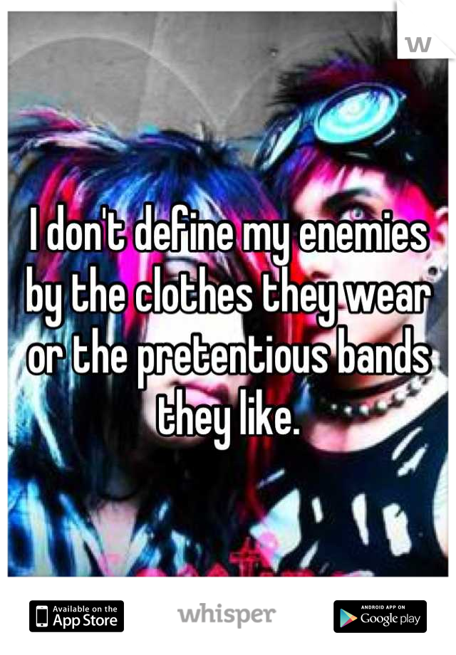 I don't define my enemies by the clothes they wear or the pretentious bands they like.
