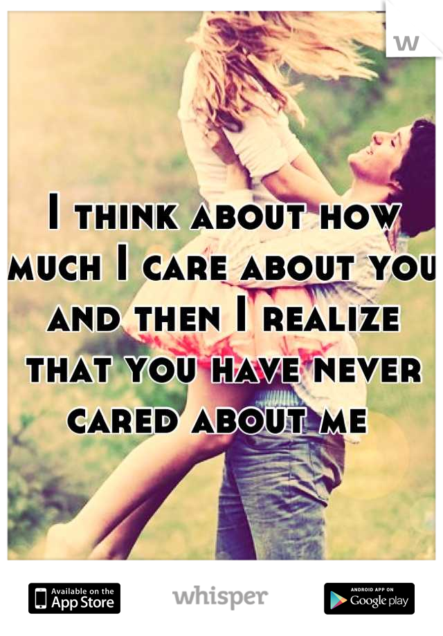 I think about how much I care about you and then I realize that you have never cared about me