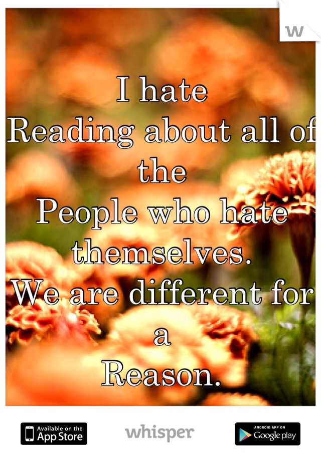 I hate  Reading about all of the People who hate themselves. We are different for a  Reason.