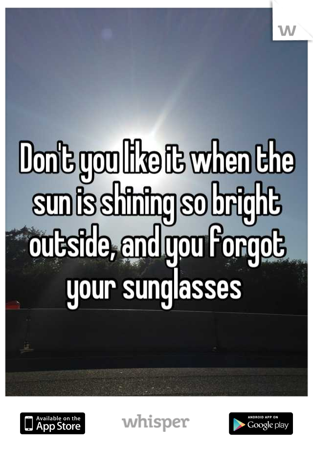 Don't you like it when the sun is shining so bright outside, and you forgot your sunglasses