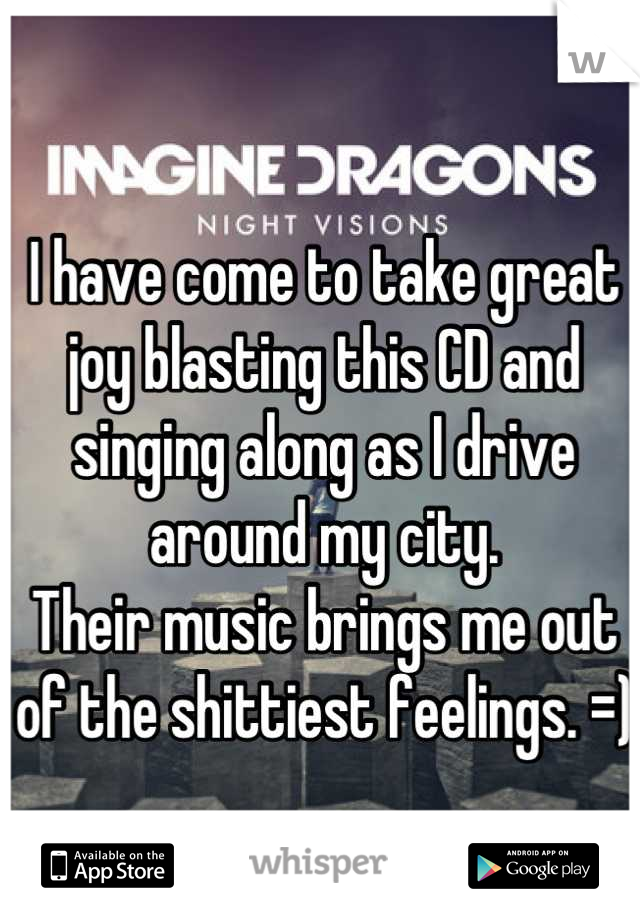 I have come to take great joy blasting this CD and singing along as I drive around my city. Their music brings me out of the shittiest feelings. =)