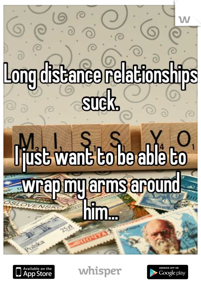 Long distance relationships suck.  I just want to be able to wrap my arms around him...