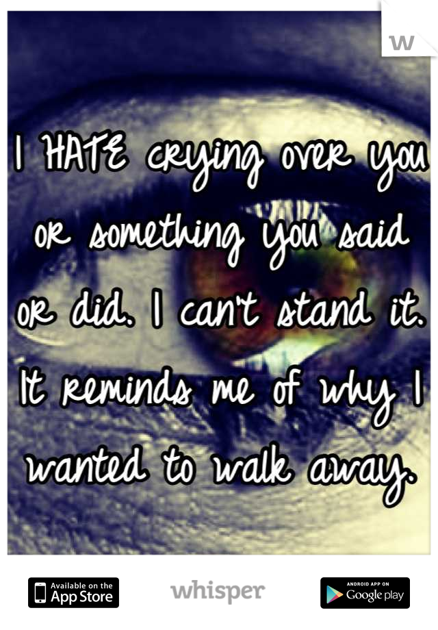 I HATE crying over you or something you said or did. I can't stand it. It reminds me of why I wanted to walk away.