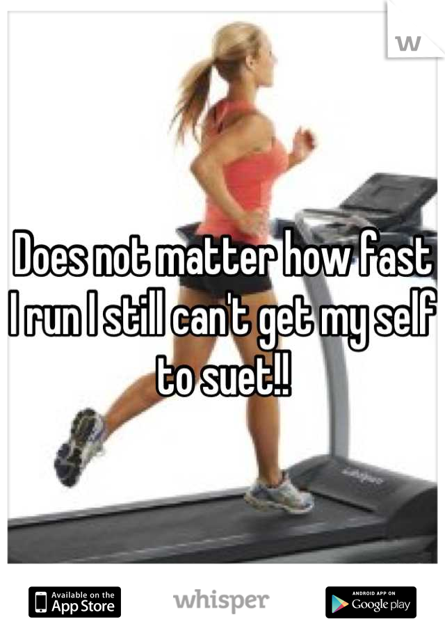 Does not matter how fast I run I still can't get my self to suet!!