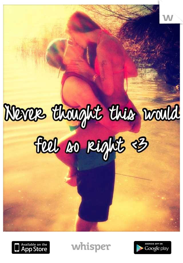 Never thought this would feel so right <3