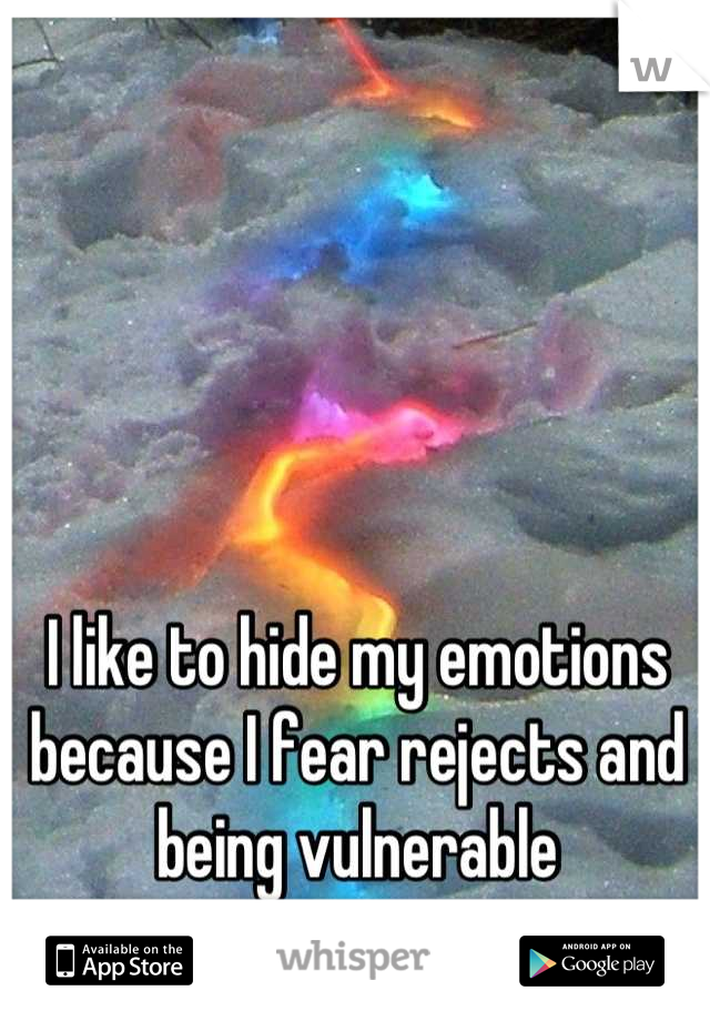 I like to hide my emotions because I fear rejects and being vulnerable