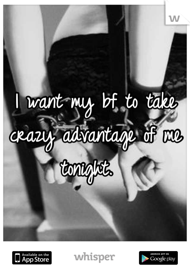 I want my bf to take crazy advantage of me tonight.
