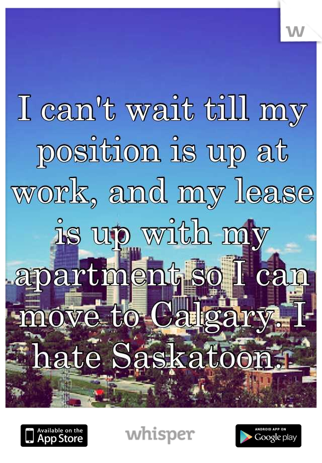 I can't wait till my position is up at work, and my lease is up with my apartment so I can move to Calgary. I hate Saskatoon.