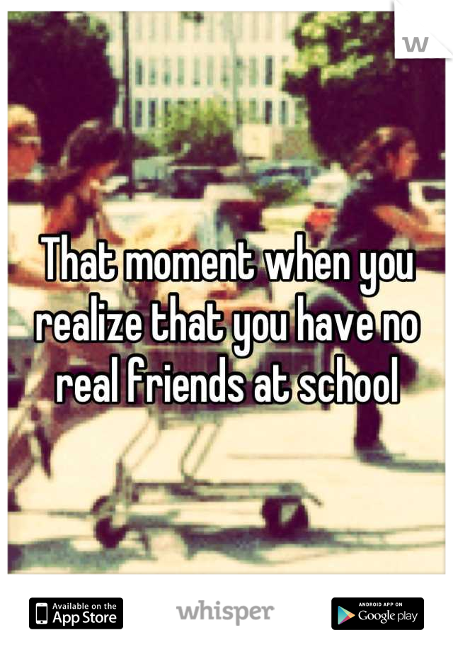 That moment when you realize that you have no real friends at school