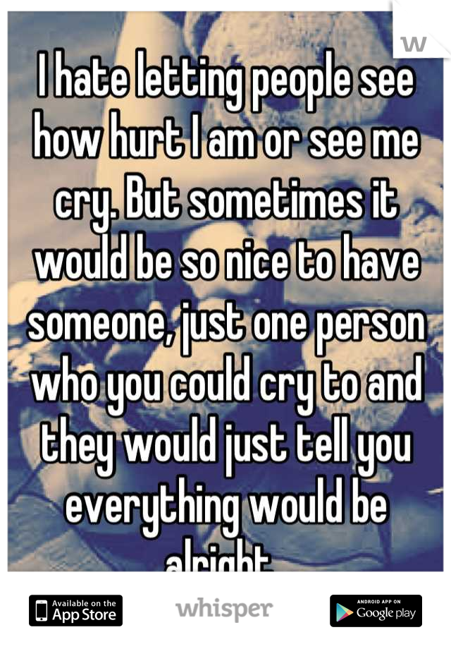 I hate letting people see how hurt I am or see me cry. But sometimes it would be so nice to have someone, just one person who you could cry to and they would just tell you everything would be alright..