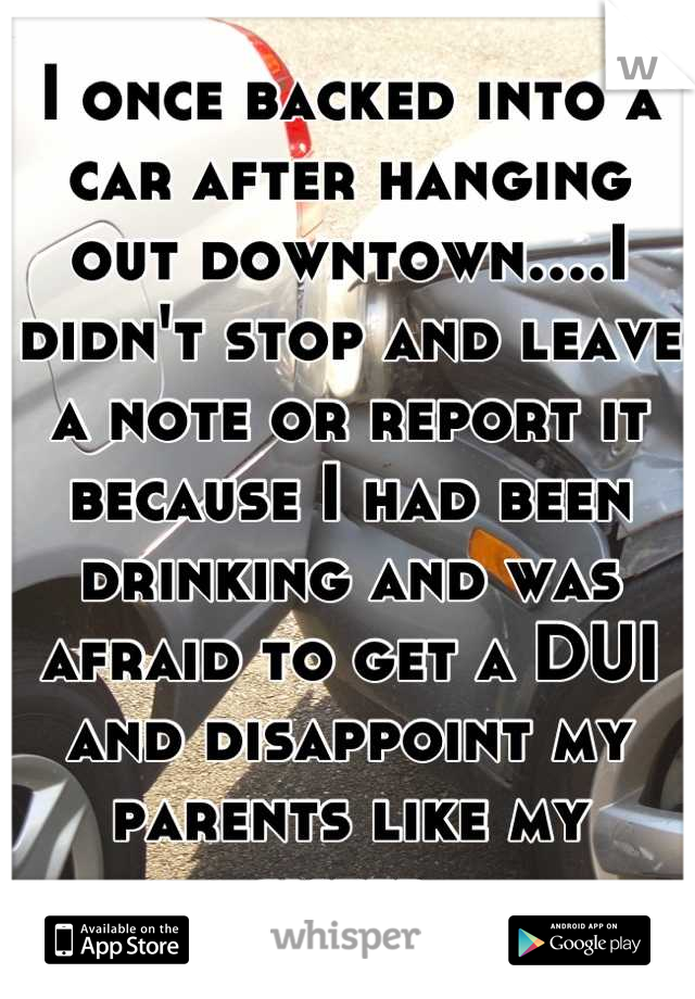 I once backed into a car after hanging out downtown....I didn't stop and leave a note or report it because I had been drinking and was afraid to get a DUI and disappoint my parents like my sister.