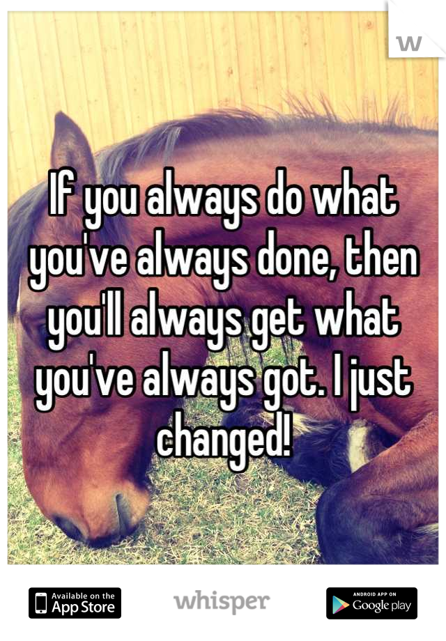 If you always do what you've always done, then you'll always get what you've always got. I just changed!