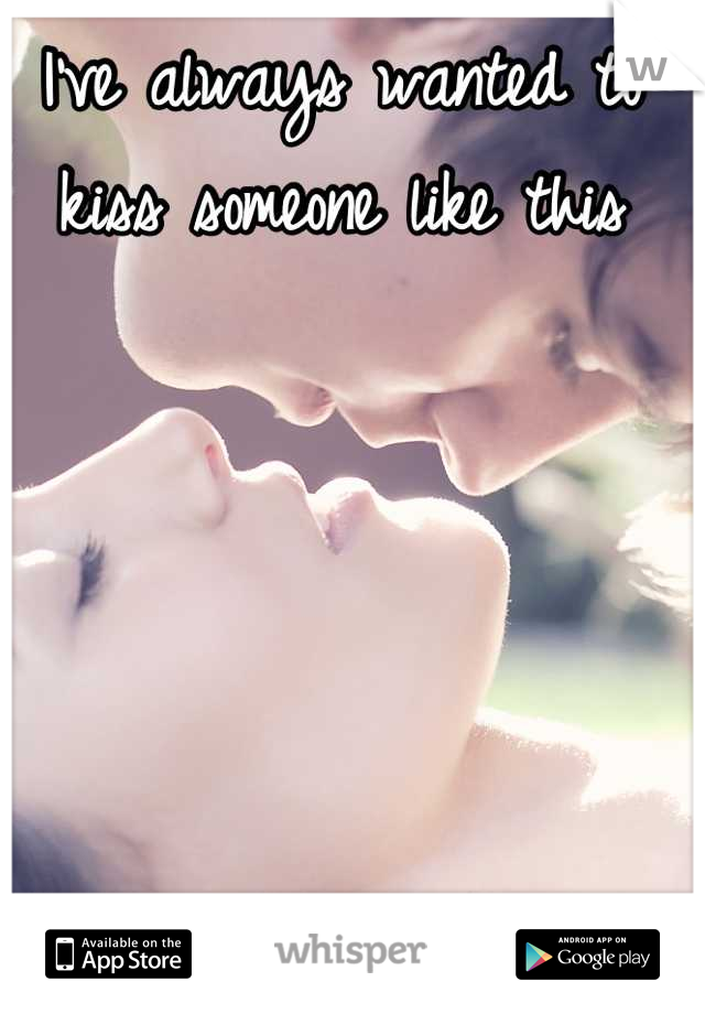 I've always wanted to kiss someone like this