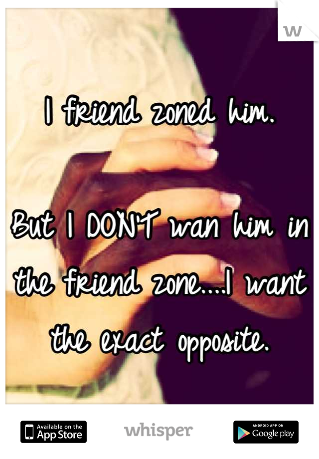 I friend zoned him.   But I DON'T wan him in the friend zone....I want the exact opposite.