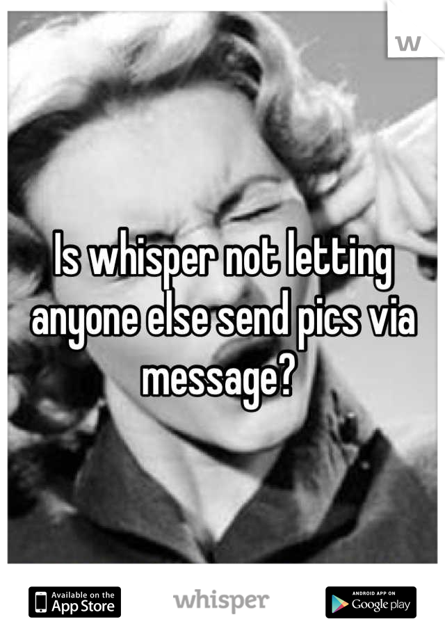 Is whisper not letting anyone else send pics via message?