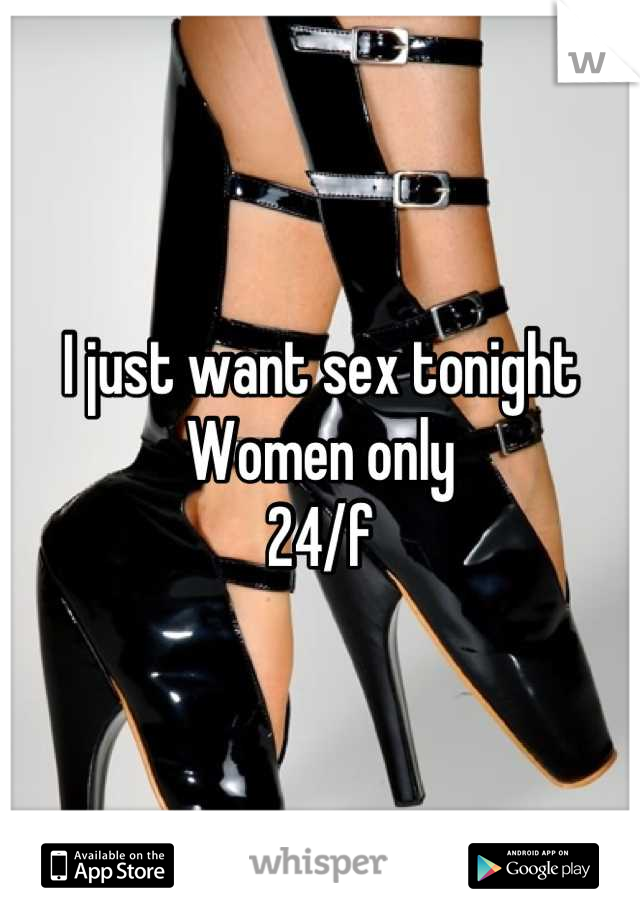 I just want sex tonight Women only  24/f
