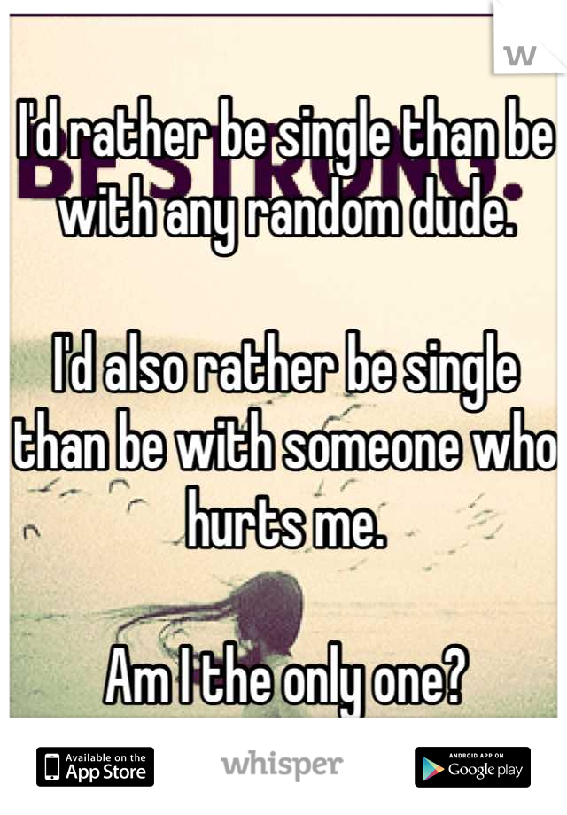 I'd rather be single than be with any random dude.  I'd also rather be single than be with someone who hurts me.  Am I the only one?