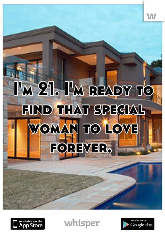 I'm 21. I'm ready to find that special woman to love forever.