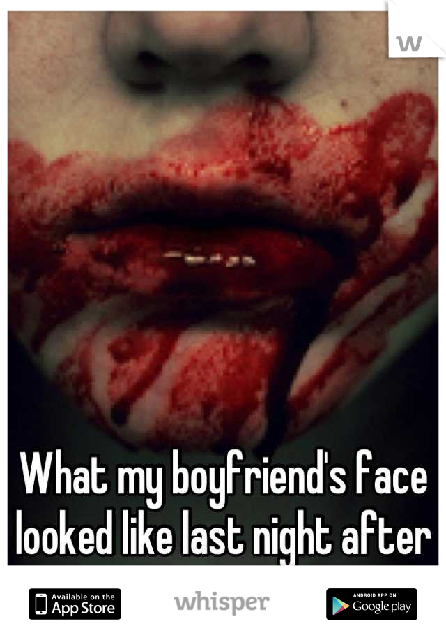 What my boyfriend's face looked like last night after he went down on me