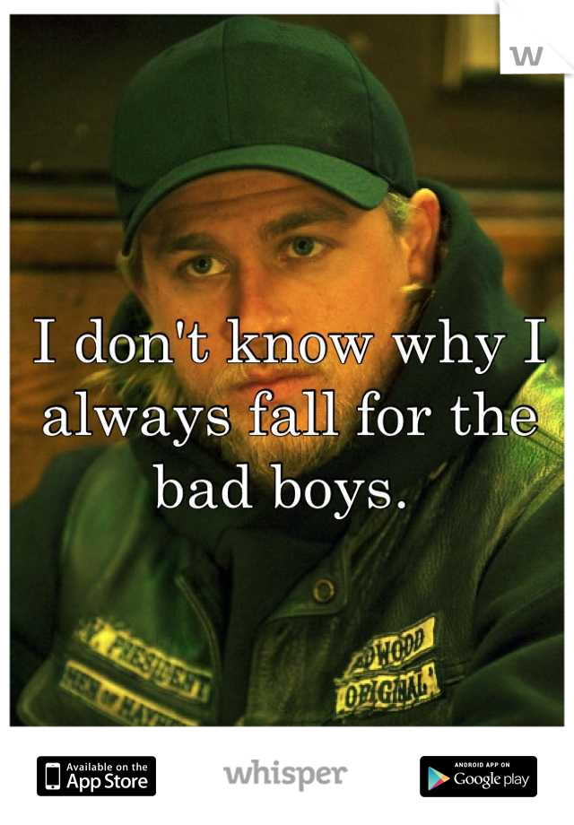 I don't know why I always fall for the bad boys.